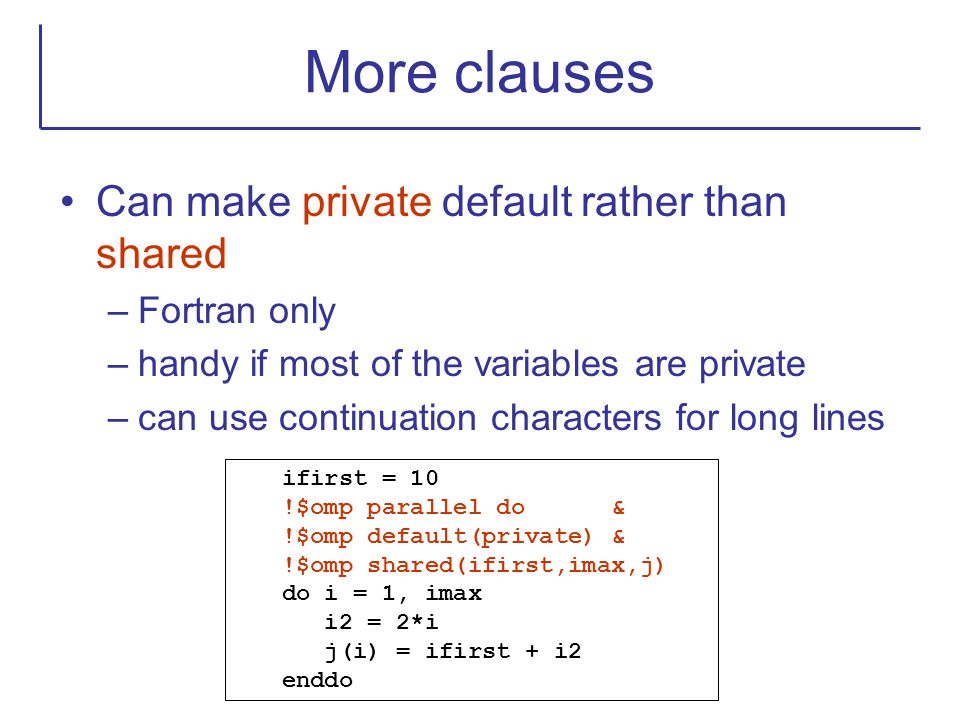 More clauses Can make private default rather than shared –Fortran only –handy if most of the variables are private –can use continuation characters fo