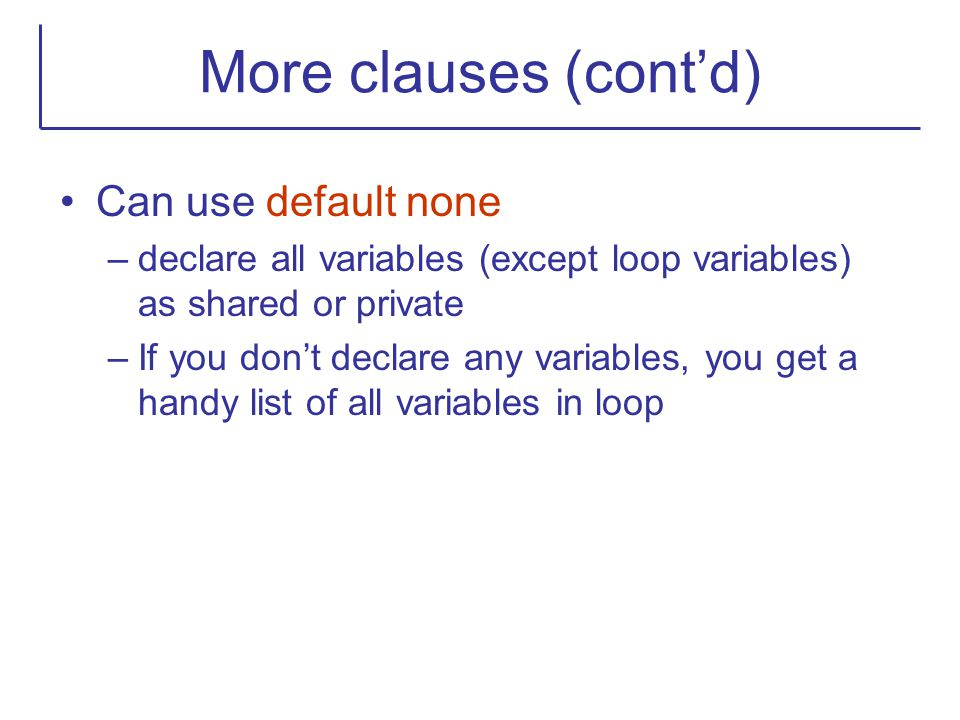 More clauses (cont'd) Can use default none –declare all variables (except loop variables) as shared or private –If you don't declare any variables, yo
