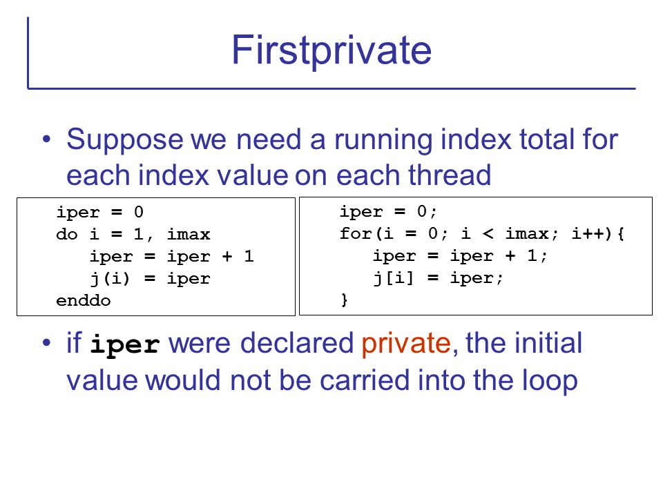 Firstprivate Suppose we need a running index total for each index value on each thread if iper were declared private, the initial value would not be c