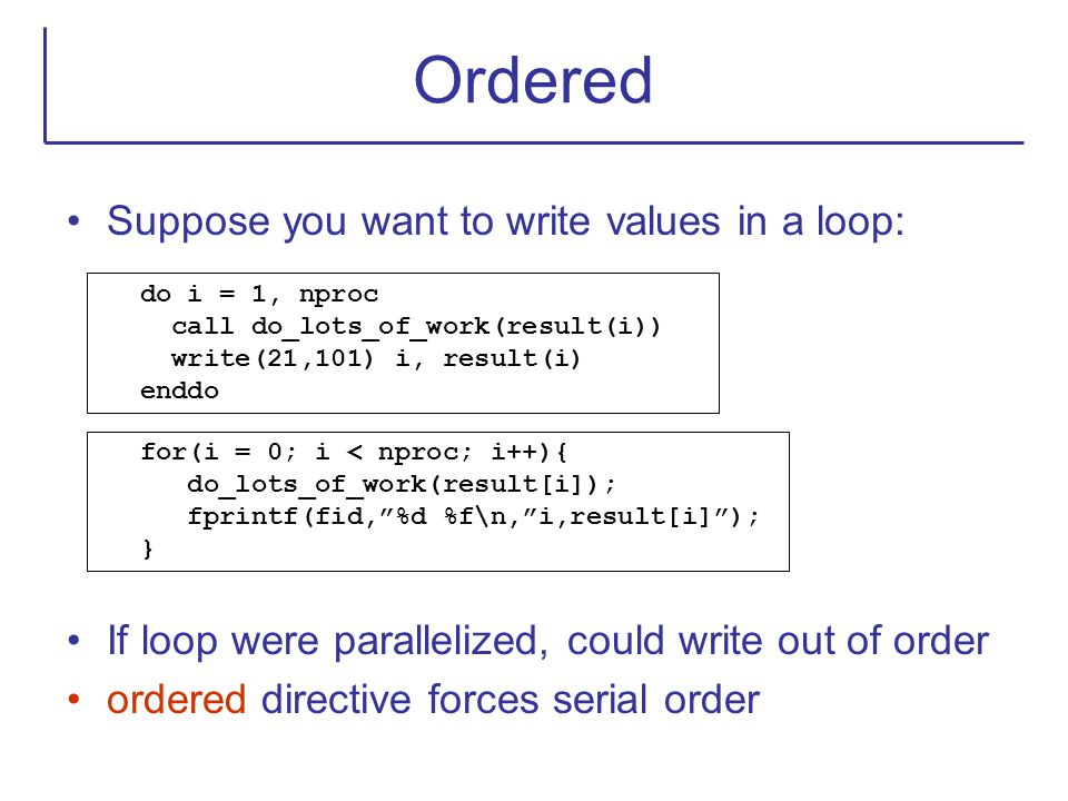 Ordered Suppose you want to write values in a loop: If loop were parallelized, could write out of order ordered directive forces serial order do i = 1