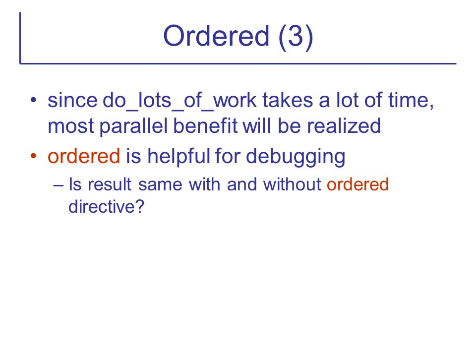 Ordered (3) since do_lots_of_work takes a lot of time, most parallel benefit will be realized ordered is helpful for debugging –Is result same with an