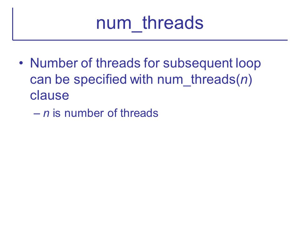 num_threads Number of threads for subsequent loop can be specified with num_threads(n) clause –n is number of threads