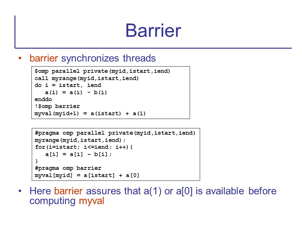 barrier synchronizes threads Here barrier assures that a(1) or a[0] is available before computing myval Barrier $omp parallel private(myid,istart,iend