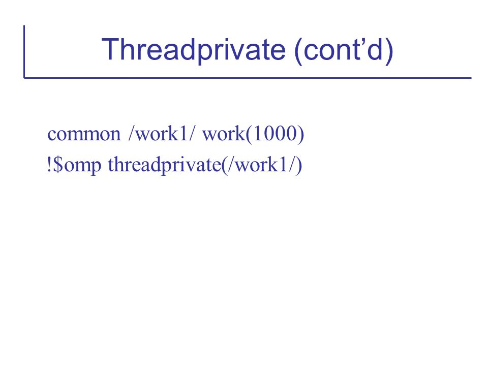 common /work1/ work(1000) !$omp threadprivate(/work1/) Threadprivate (cont'd)
