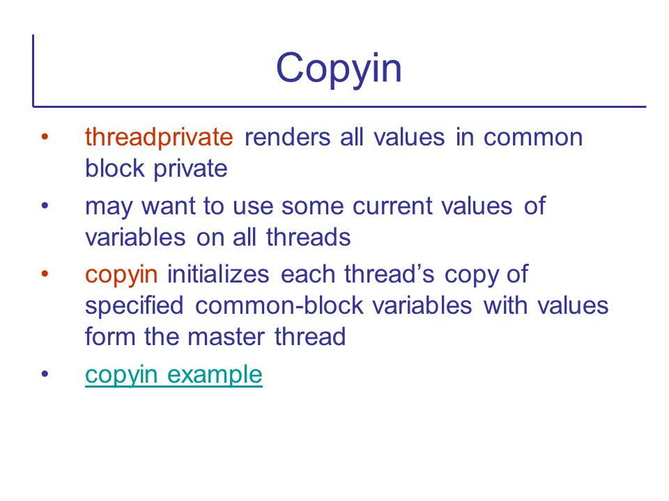 threadprivate renders all values in common block private may want to use some current values of variables on all threads copyin initializes each threa