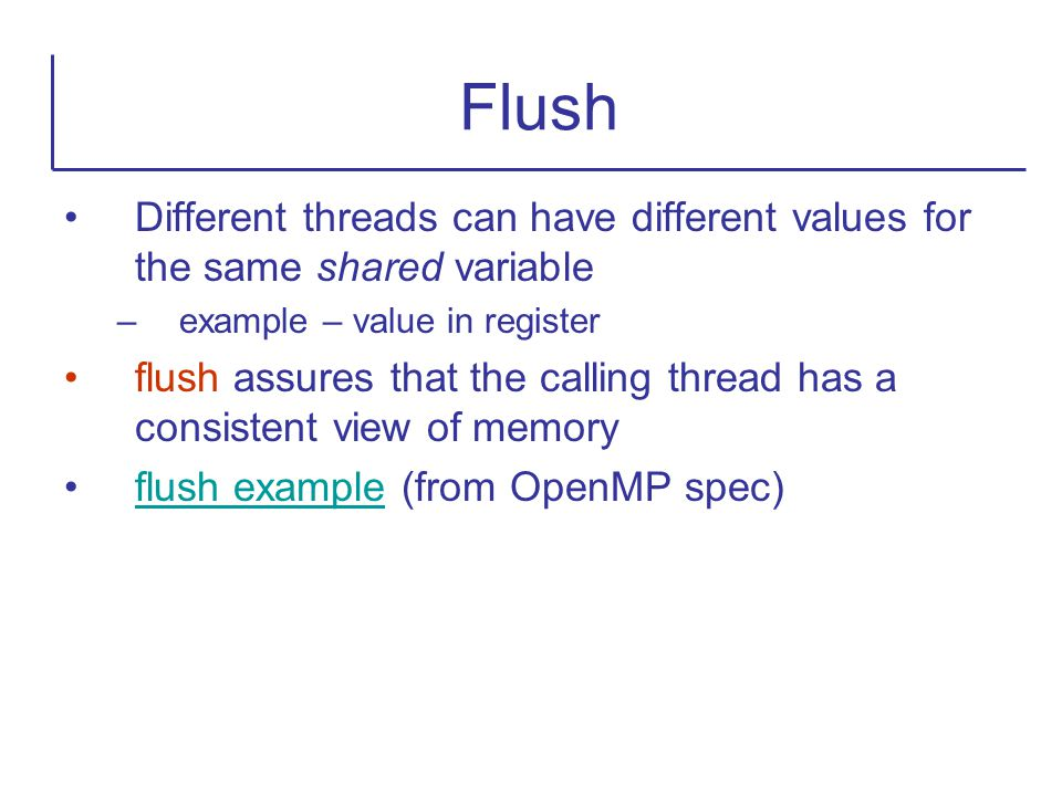 Different threads can have different values for the same shared variable –example – value in register flush assures that the calling thread has a cons
