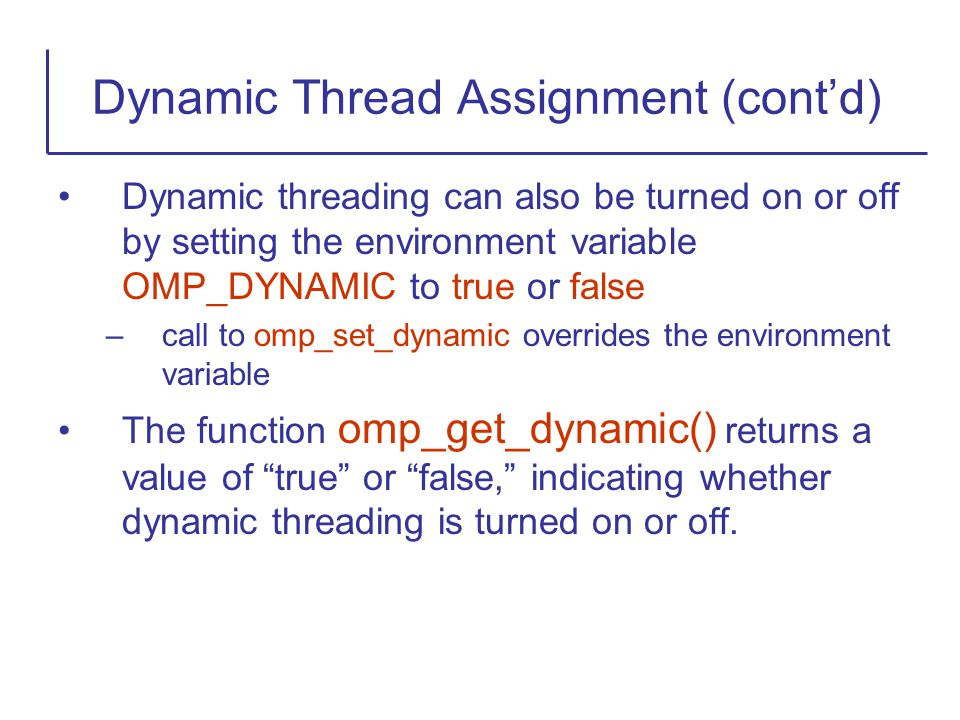 Dynamic threading can also be turned on or off by setting the environment variable OMP_DYNAMIC to true or false –call to omp_set_dynamic overrides the