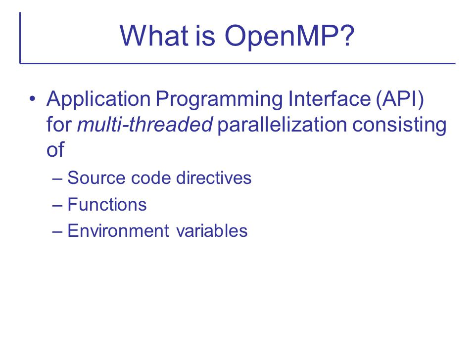 What is OpenMP? Application Programming Interface (API) for multi-threaded parallelization consisting of –Source code directives –Functions –Environme