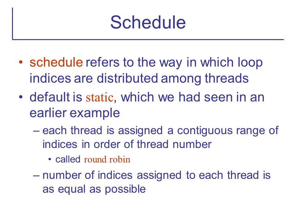 Schedule schedule refers to the way in which loop indices are distributed among threads default is static, which we had seen in an earlier example –ea
