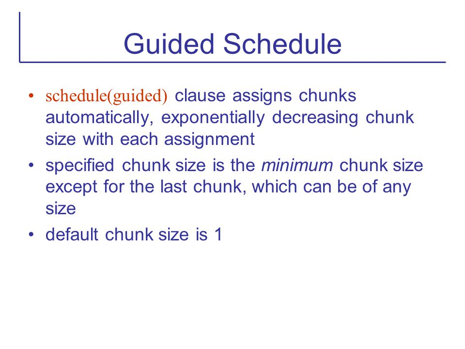 Guided Schedule schedule(guided) clause assigns chunks automatically, exponentially decreasing chunk size with each assignment specified chunk size is