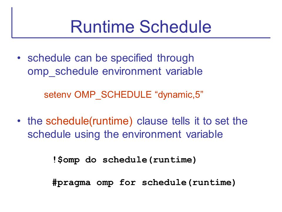 """Runtime Schedule schedule can be specified through omp_schedule environment variable setenv OMP_SCHEDULE """"dynamic,5"""" the schedule(runtime) clause tell"""