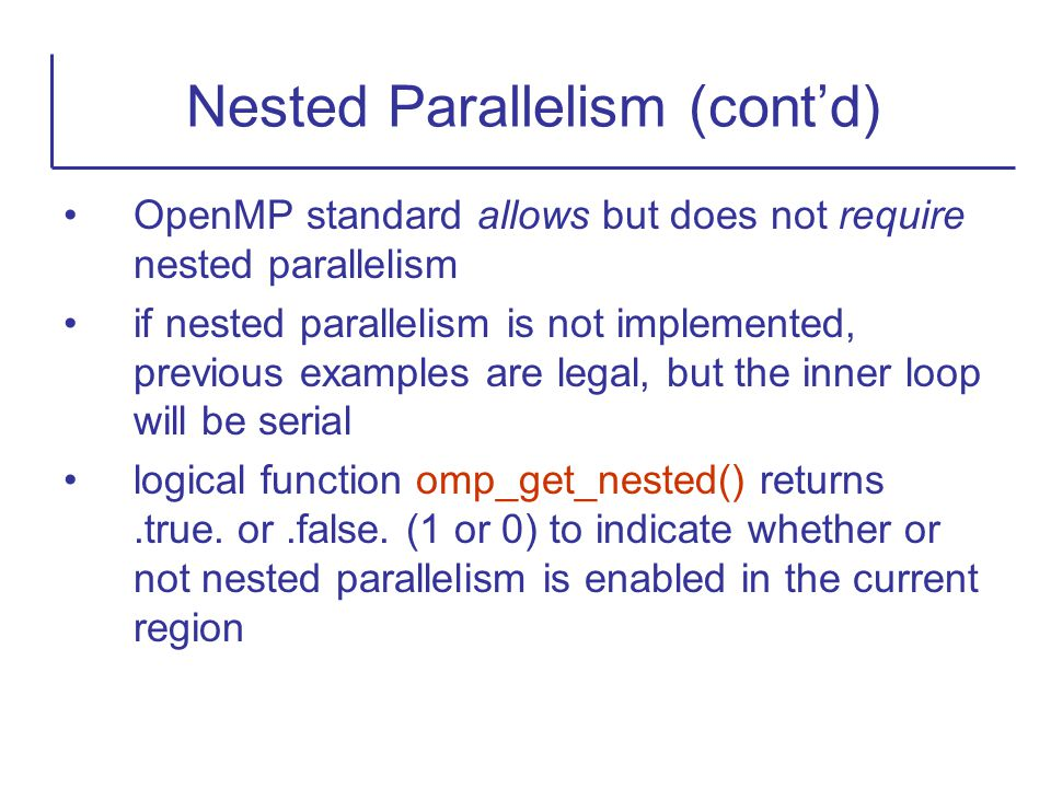 OpenMP standard allows but does not require nested parallelism if nested parallelism is not implemented, previous examples are legal, but the inner lo