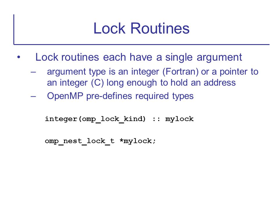 Lock routines each have a single argument –argument type is an integer (Fortran) or a pointer to an integer (C) long enough to hold an address –OpenMP