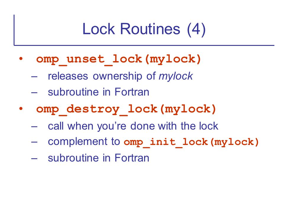 omp_unset_lock(mylock) –releases ownership of mylock –subroutine in Fortran omp_destroy_lock(mylock) –call when you're done with the lock –complement