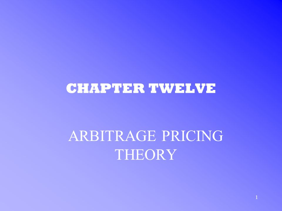 1 CHAPTER TWELVE ARBITRAGE PRICING THEORY