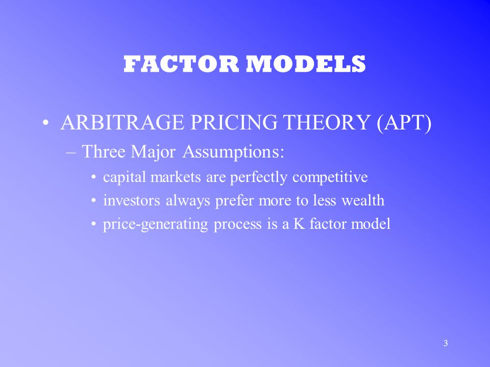 3 FACTOR MODELS ARBITRAGE PRICING THEORY (APT) –Three Major Assumptions: capital markets are perfectly competitive investors always prefer more to les