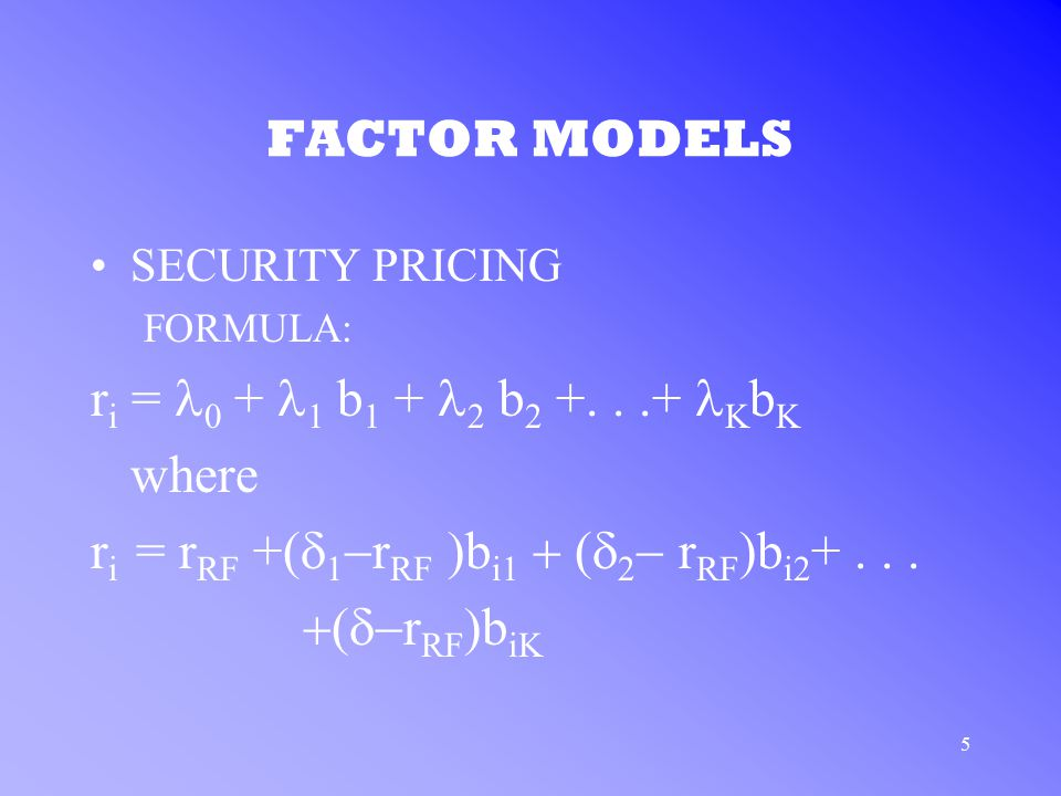 5 FACTOR MODELS SECURITY PRICING FORMULA: r i = 0 + 1 b 1 + 2 b 2 +...+ K b K where r i = r RF +(  1  r RF  b i1  2  r RF )b i2 +  