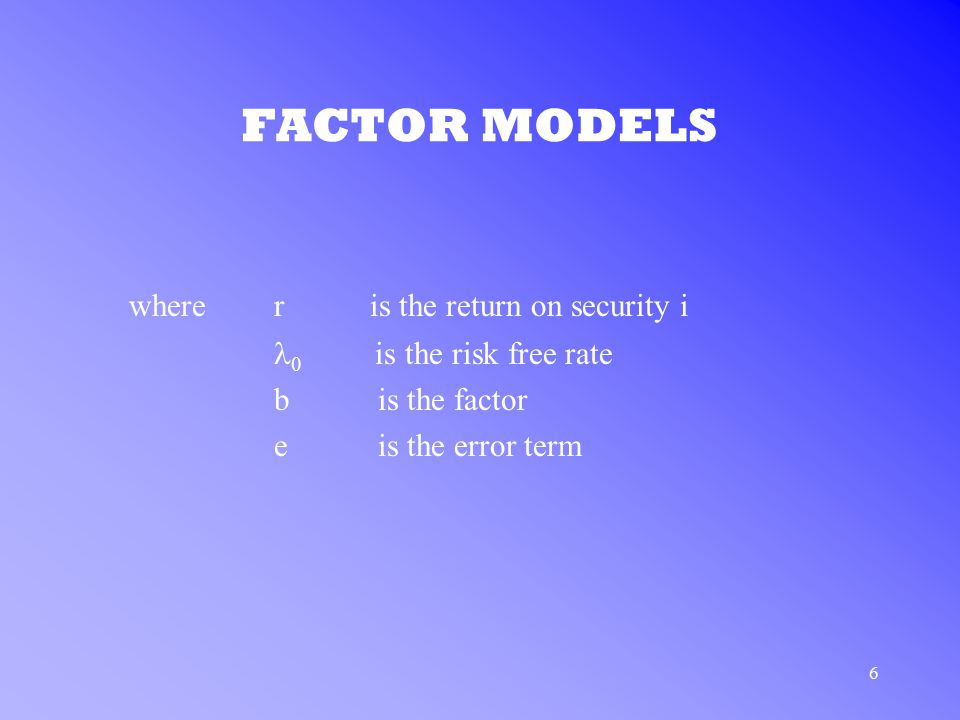 6 FACTOR MODELS where r is the return on security i  is the risk free rate b is the factor e is the error term