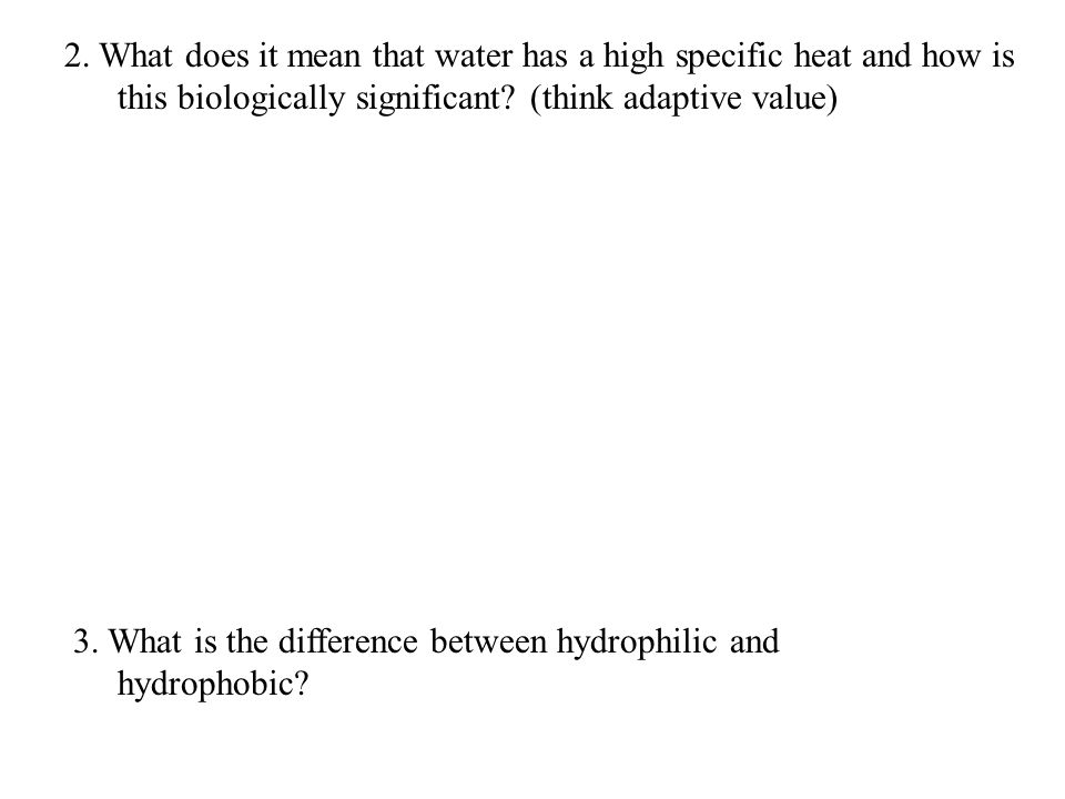 2. What does it mean that water has a high specific heat and how is this biologically significant.