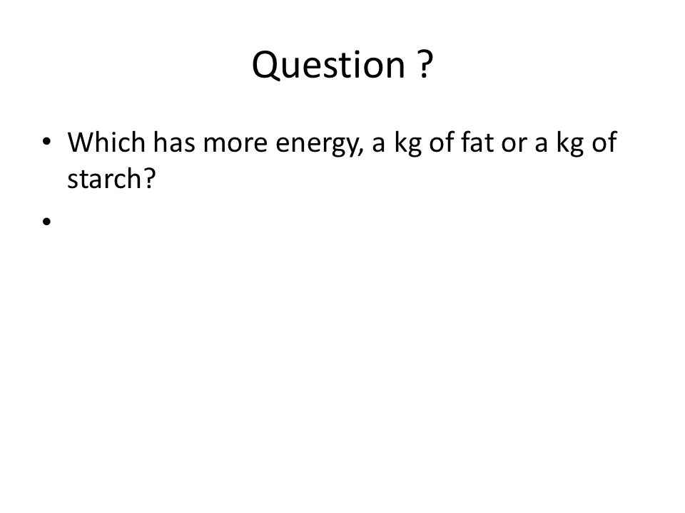 Question . Which has more energy, a kg of fat or a kg of starch.
