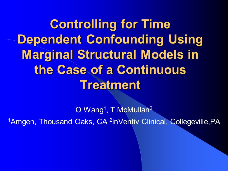 Controlling for Time Dependent Confounding Using Marginal Structural Models in the Case of a Continuous Treatment O Wang 1, T McMullan 2 1 Amgen, Thousand Oaks, CA 2 inVentiv Clinical, Collegeville,PA