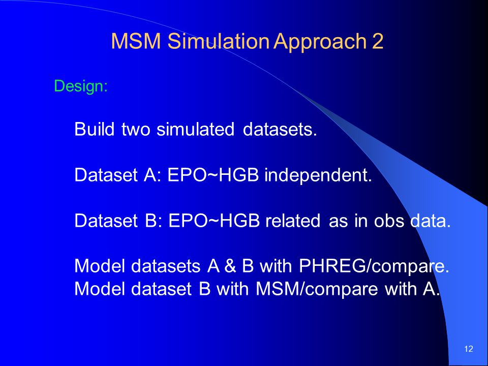 12 MSM Simulation Approach 2 Design: Build two simulated datasets.