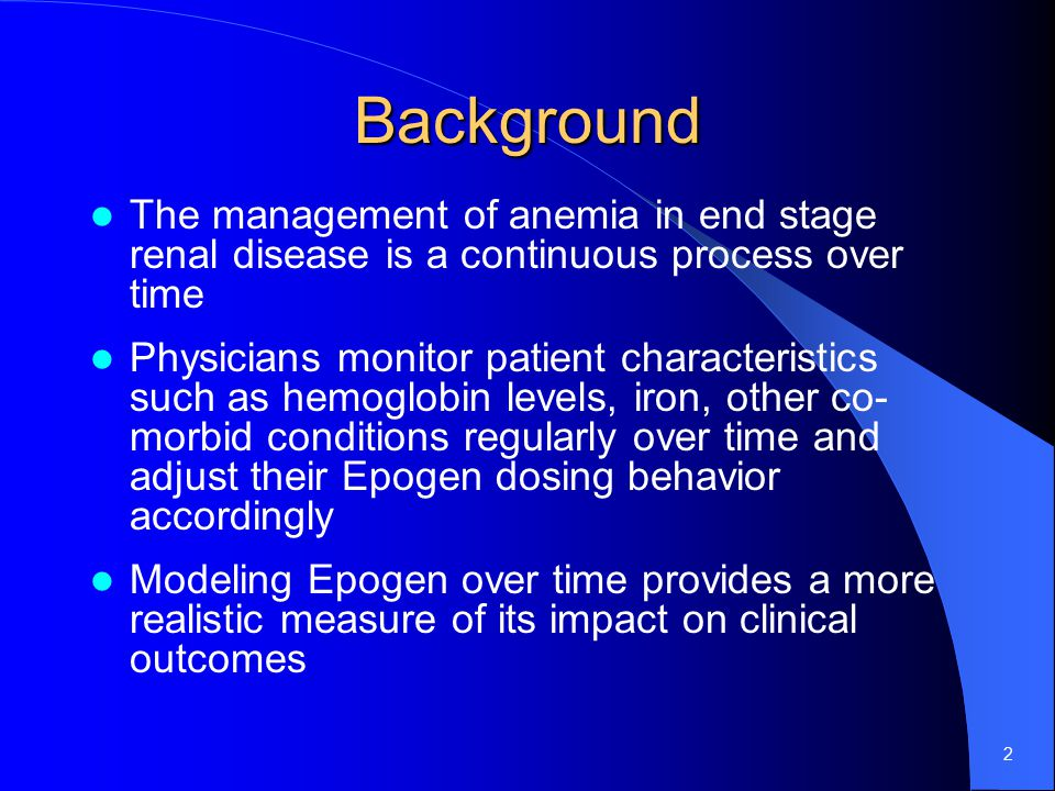 2 Background The management of anemia in end stage renal disease is a continuous process over time Physicians monitor patient characteristics such as hemoglobin levels, iron, other co- morbid conditions regularly over time and adjust their Epogen dosing behavior accordingly Modeling Epogen over time provides a more realistic measure of its impact on clinical outcomes