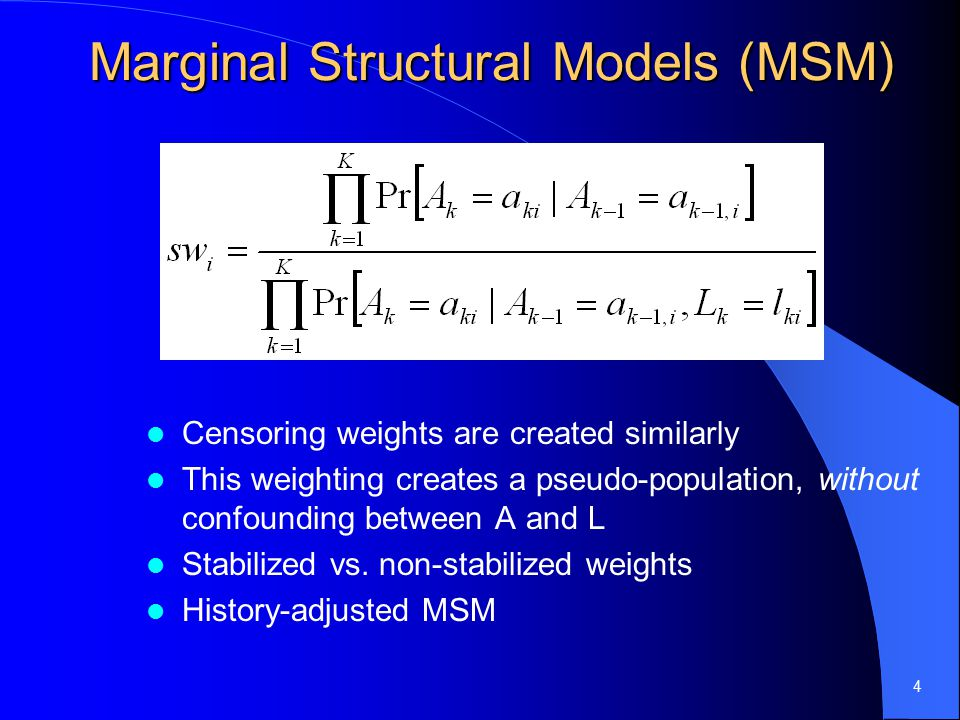 4 Marginal Structural Models (MSM) Censoring weights are created similarly This weighting creates a pseudo-population, without confounding between A and L Stabilized vs.