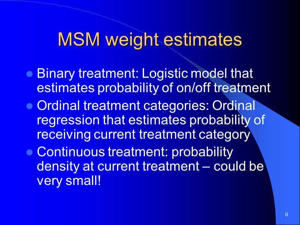 6 MSM weight estimates Binary treatment: Logistic model that estimates probability of on/off treatment Ordinal treatment categories: Ordinal regression that estimates probability of receiving current treatment category Continuous treatment: probability density at current treatment – could be very small!