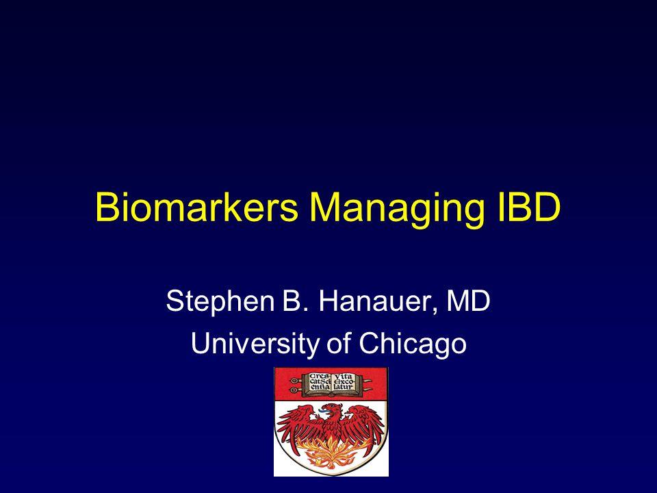 Biomarkers Managing IBD Stephen B. Hanauer, MD University of Chicago