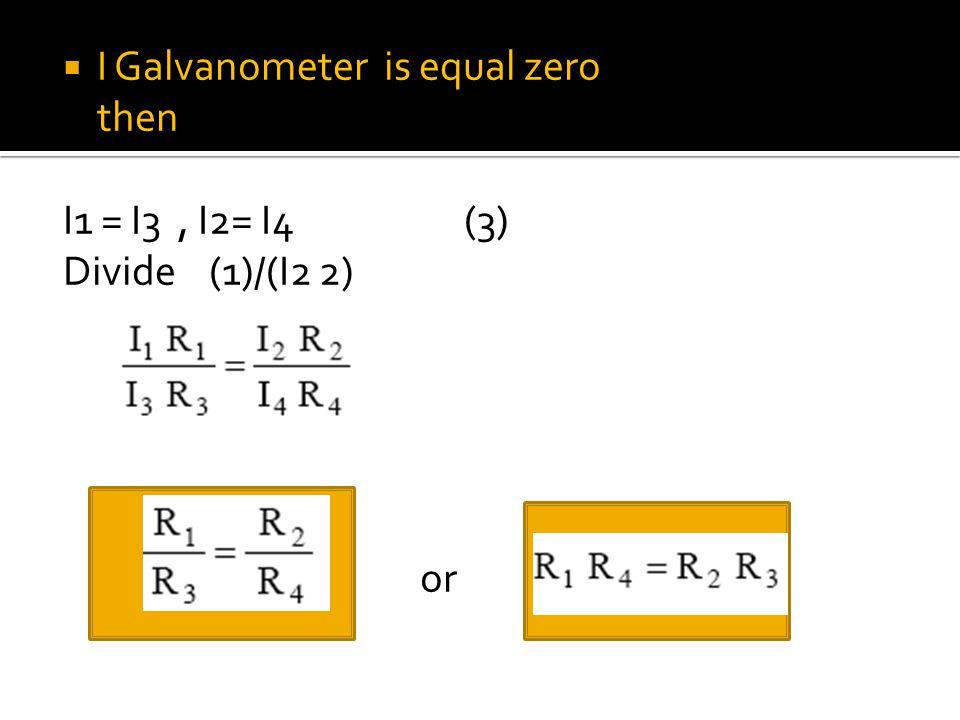  I Galvanometer is equal zero then I1 = I3, I2= I4 (3) Divide (1)/(I2 2) or