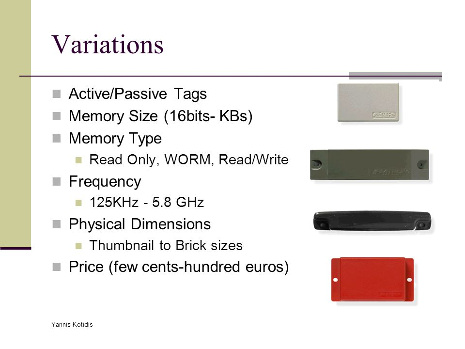 Yannis Kotidis Variations Active/Passive Tags Memory Size (16bits- KBs) Memory Type Read Only, WORM, Read/Write Frequency 125KHz - 5.8 GHz Physical Dimensions Thumbnail to Brick sizes Price (few cents-hundred euros)