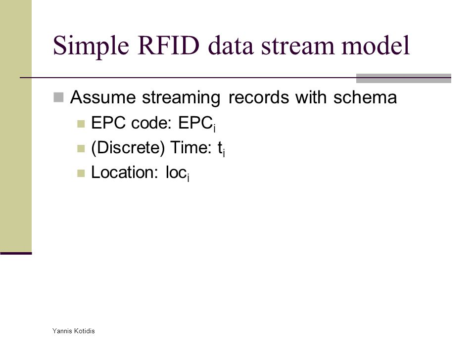 Yannis Kotidis Simple RFID data stream model Assume streaming records with schema EPC code: EPC i (Discrete) Time: t i Location: loc i