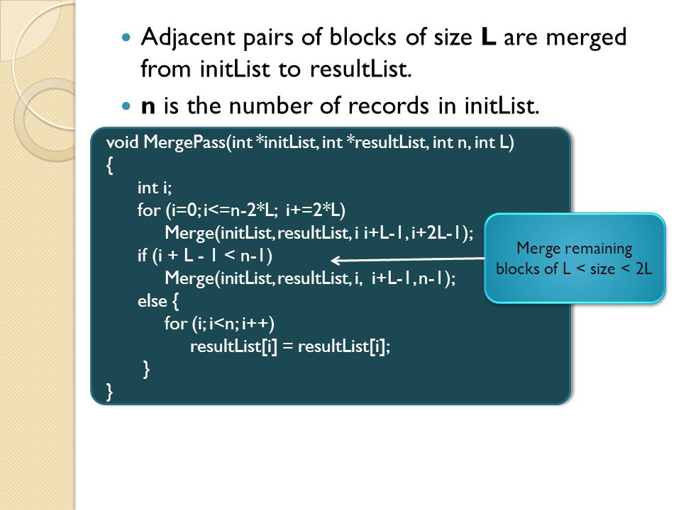 Adjacent pairs of blocks of size L are merged from initList to resultList. n is the number of records in initList. void MergePass(int *initList, int *