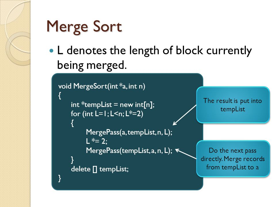 Merge Sort L denotes the length of block currently being merged. void MergeSort(int *a, int n) { int *tempList = new int[n]; for (int L=1; L<n; L*=2)