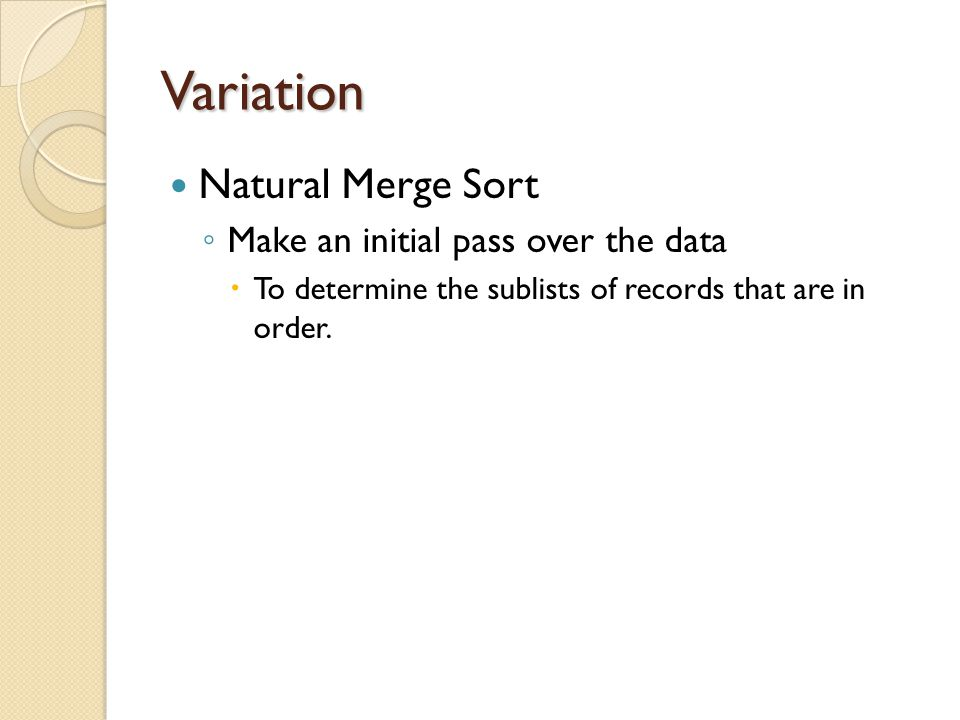 Variation Natural Merge Sort ◦ Make an initial pass over the data  To determine the sublists of records that are in order.