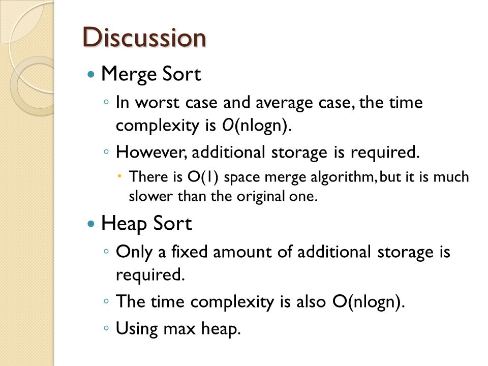 Discussion Merge Sort ◦ In worst case and average case, the time complexity is O(nlogn). ◦ However, additional storage is required.  There is O(1) sp