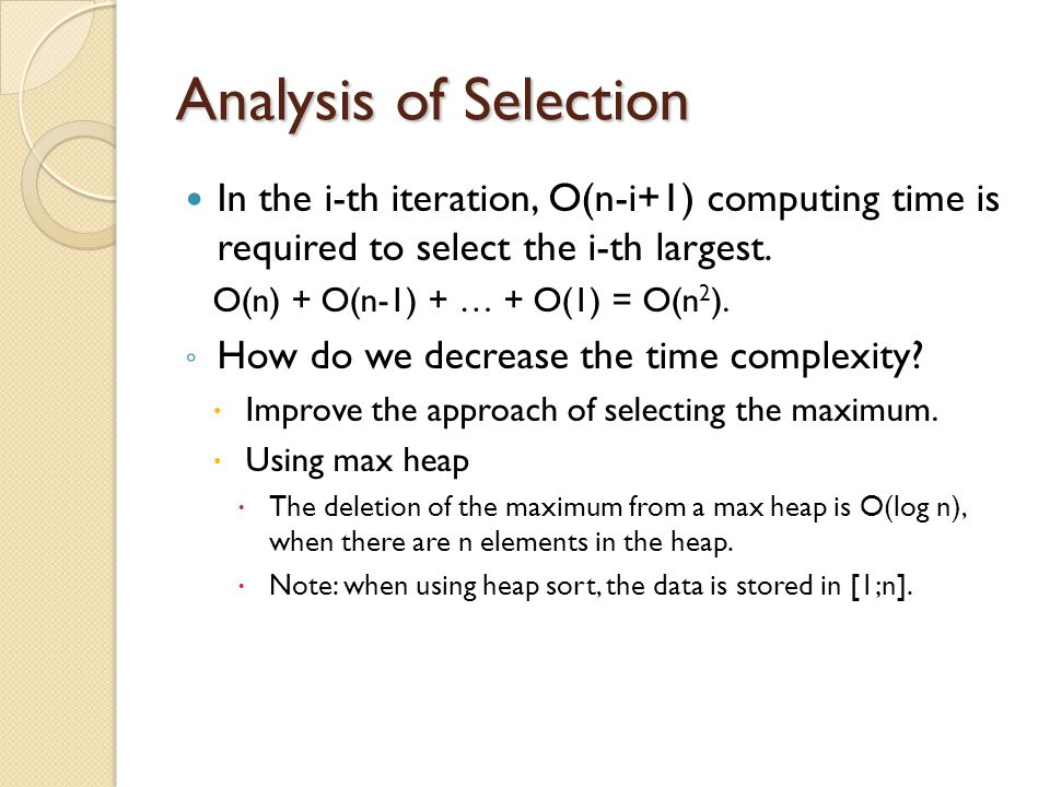 Analysis of Selection In the i-th iteration, O(n-i+1) computing time is required to select the i-th largest. O(n) + O(n-1) + … + O(1) = O(n 2 ). ◦ How