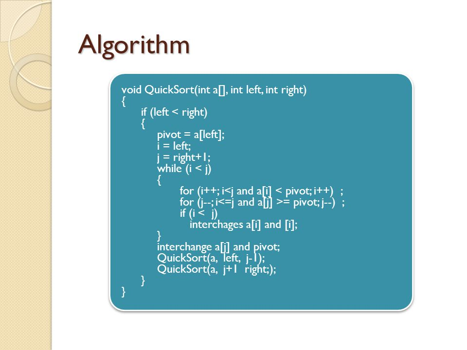 Algorithm void QuickSort(int a[], int left, int right) { if (left < right) { pivot = a[left]; i = left; j = right+1; while (i < j) { for (i++; i<j and a[i] < pivot; i++) ; for (j--; i = pivot; j--) ; if (i < j) interchages a[i] and [i]; } interchange a[j] and pivot; QuickSort(a, left, j-1); QuickSort(a, j+1 right;); } void QuickSort(int a[], int left, int right) { if (left < right) { pivot = a[left]; i = left; j = right+1; while (i < j) { for (i++; i<j and a[i] < pivot; i++) ; for (j--; i = pivot; j--) ; if (i < j) interchages a[i] and [i]; } interchange a[j] and pivot; QuickSort(a, left, j-1); QuickSort(a, j+1 right;); }