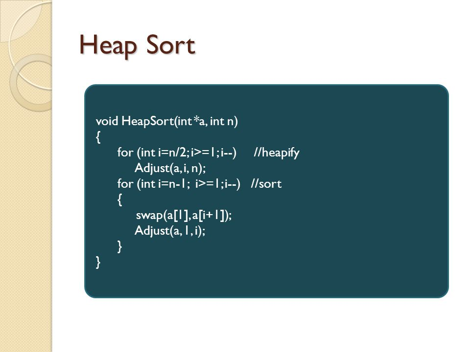 Heap Sort void HeapSort(int *a, int n) { for (int i=n/2; i>=1; i--) //heapify Adjust(a, i, n); for (int i=n-1; i>=1; i--) //sort { swap(a[1], a[i+1]); Adjust(a, 1, i); }