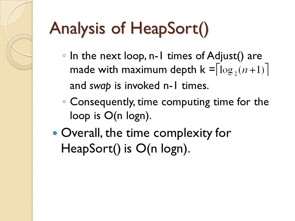Analysis of HeapSort() ◦ In the next loop, n-1 times of Adjust() are made with maximum depth k = and swap is invoked n-1 times.