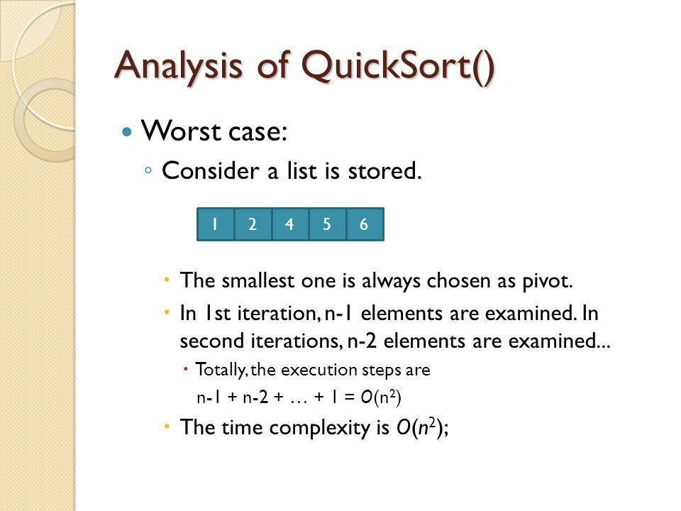 Analysis of QuickSort() Worst case: ◦ Consider a list is stored.  The smallest one is always chosen as pivot.  In 1st iteration, n-1 elements are ex