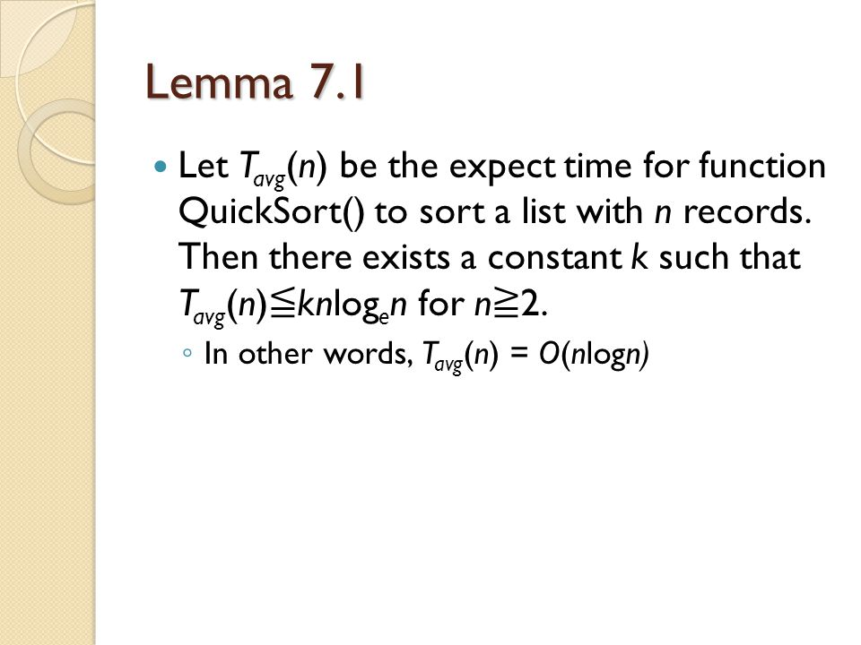 Lemma 7.1 Let T avg (n) be the expect time for function QuickSort() to sort a list with n records. Then there exists a constant k such that T avg (n)