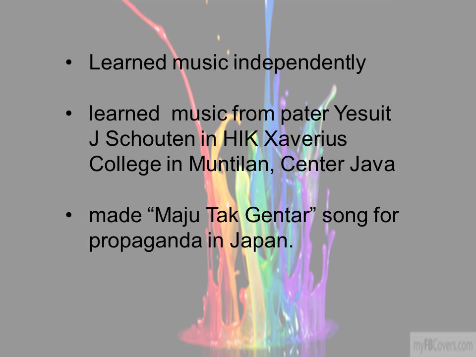 Learned music independently learned music from pater Yesuit J Schouten in HIK Xaverius College in Muntilan, Center Java made Maju Tak Gentar song for propaganda in Japan.