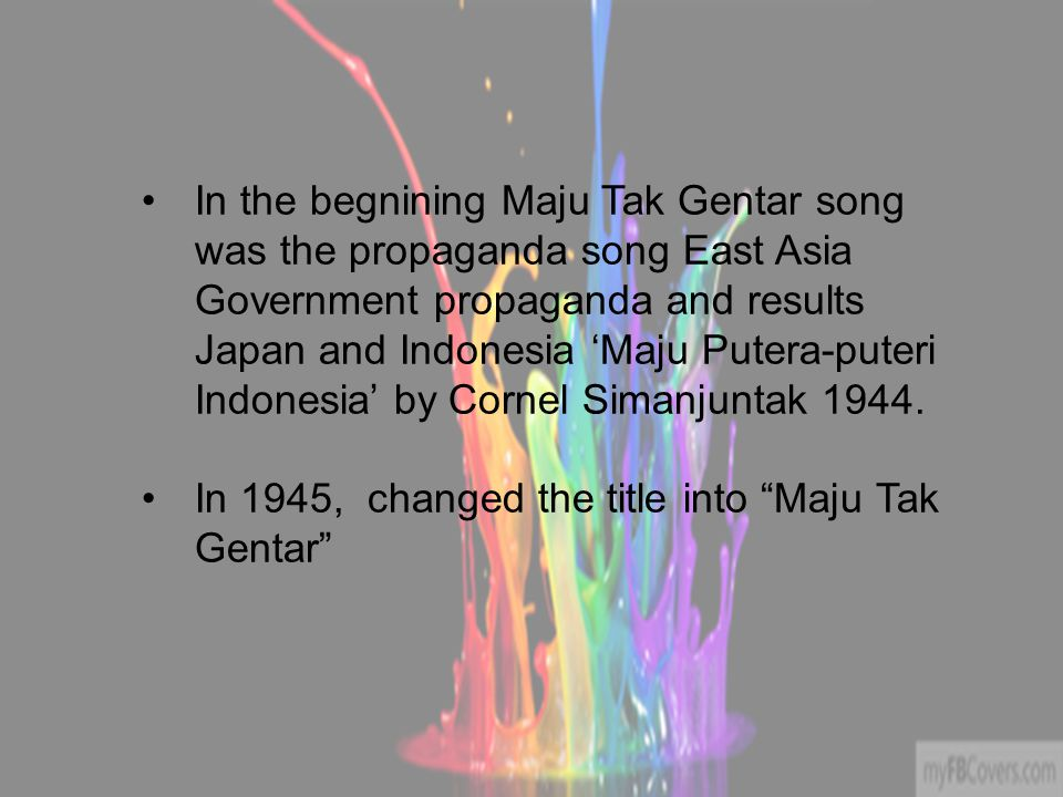 In the begnining Maju Tak Gentar song was the propaganda song East Asia Government propaganda and results Japan and Indonesia 'Maju Putera-puteri Indo