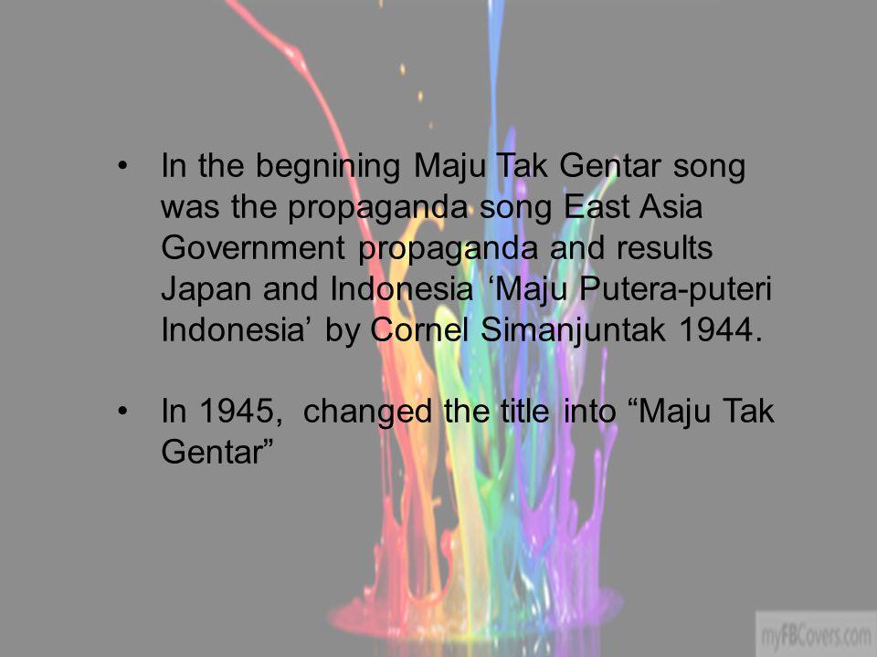In the begnining Maju Tak Gentar song was the propaganda song East Asia Government propaganda and results Japan and Indonesia 'Maju Putera-puteri Indonesia' by Cornel Simanjuntak 1944.