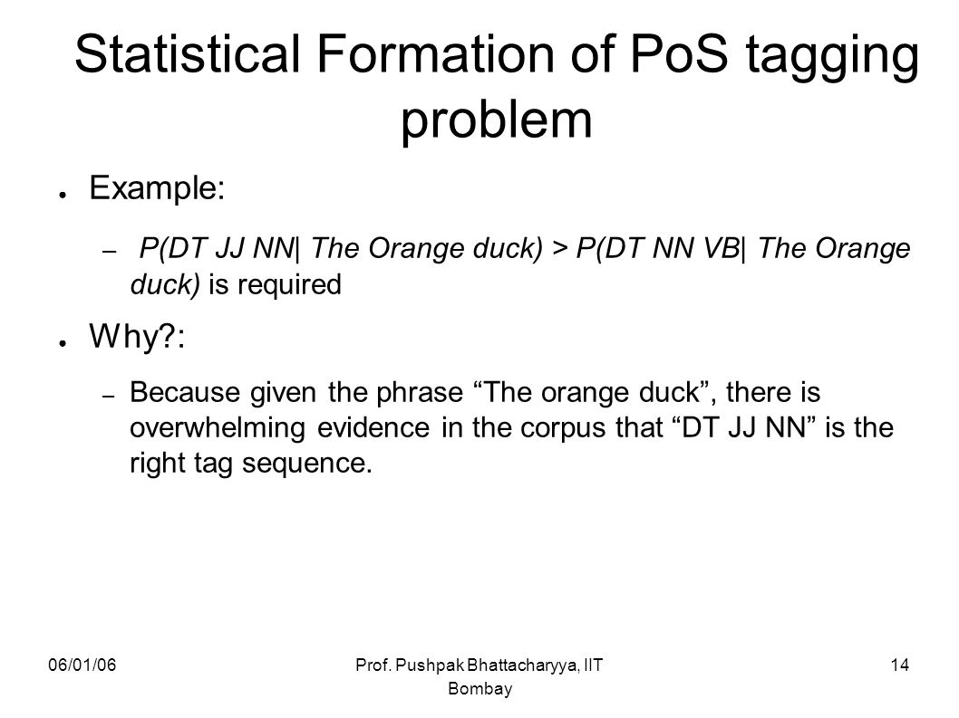 06/01/06Prof. Pushpak Bhattacharyya, IIT Bombay 14 ● Example: – P(DT JJ NN| The Orange duck) > P(DT NN VB| The Orange duck) is required ● Why?: – Beca