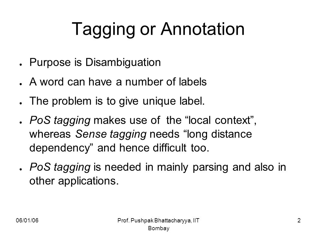 06/01/06Prof. Pushpak Bhattacharyya, IIT Bombay 2 Tagging or Annotation ● Purpose is Disambiguation ● A word can have a number of labels ● The problem