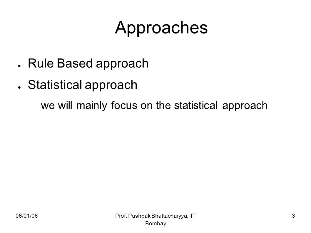 06/01/06Prof. Pushpak Bhattacharyya, IIT Bombay 3 Approaches ● Rule Based approach ● Statistical approach – we will mainly focus on the statistical ap