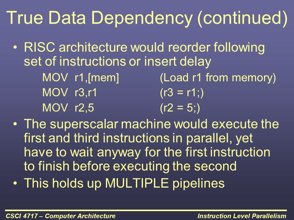 Instruction Level ParallelismCSCI 4717 – Computer Architecture True Data Dependency (continued) RISC architecture would reorder following set of instr